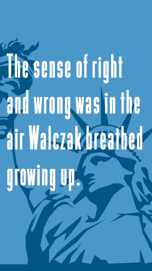 The sense of right and wrong was in the air Walczak breathed growing up.