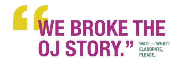 """""""We broke the OJ story."""" Wait – What? Elaborate, please."""