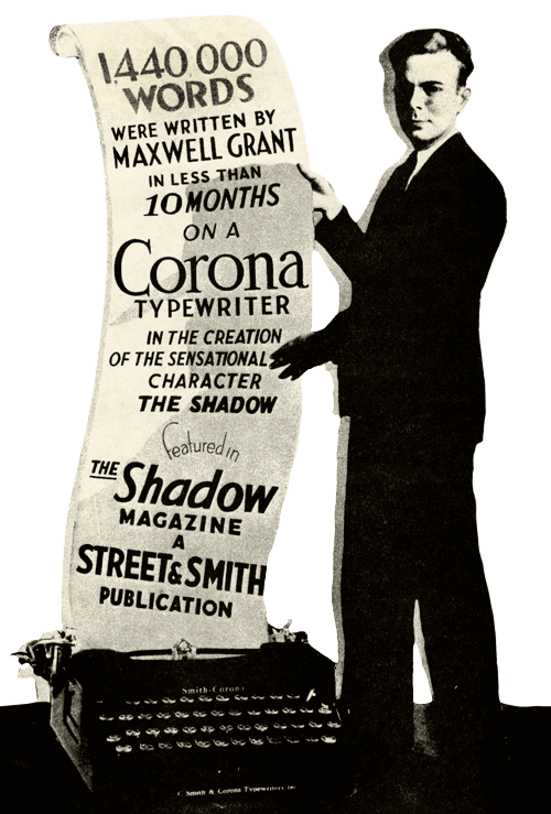 1440000 words were written by Maxwell Grant in less than 10 months on a Corona typewriter in the creation of the sensational character The Shadow, featured in The Shadow Magazine, a Street & Smith publication