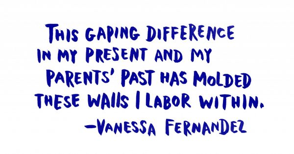 """This gaping difference in my present and my parents' past has molded these walls I labor within."""